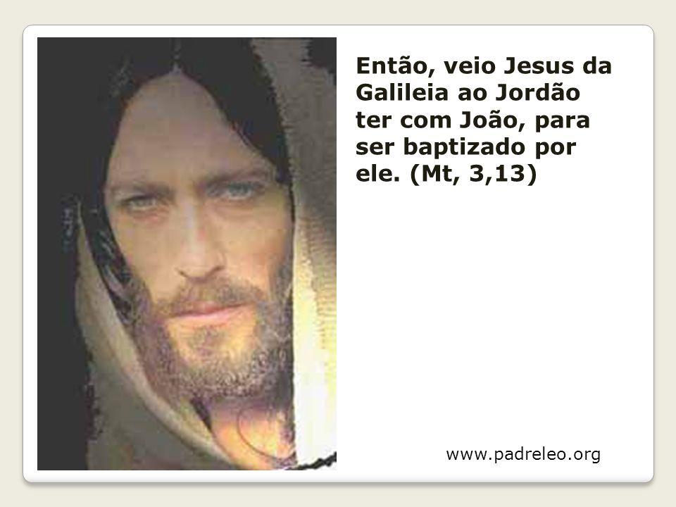 Então, veio Jesus da Galileia ao Jordão ter com João, para ser baptizado por ele. (Mt, 3,13)