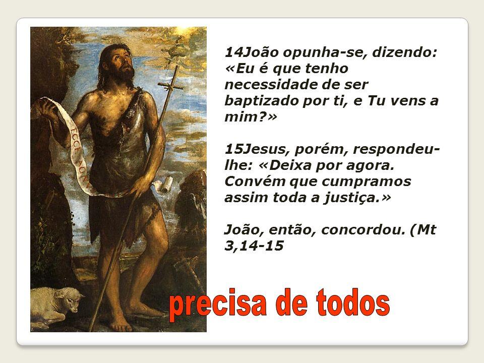 14João opunha-se, dizendo: «Eu é que tenho necessidade de ser baptizado por ti, e Tu vens a mim »