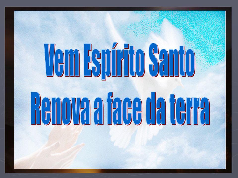 Vem Espírito Santo Renova a face da terra