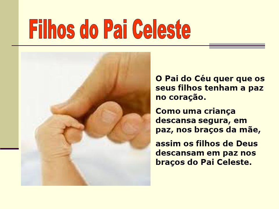 Filhos do Pai Celeste O Pai do Céu quer que os seus filhos tenham a paz no coração. Como uma criança descansa segura, em paz, nos braços da mãe,