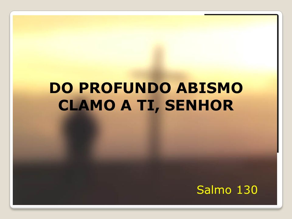 DO PROFUNDO ABISMO CLAMO A TI, SENHOR