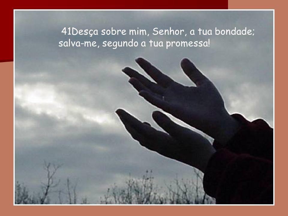 41Desça sobre mim, Senhor, a tua bondade;