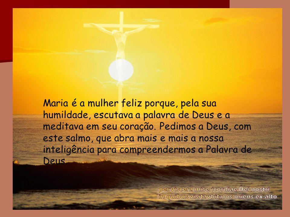 Maria é a mulher feliz porque, pela sua humildade, escutava a palavra de Deus e a meditava em seu coração.