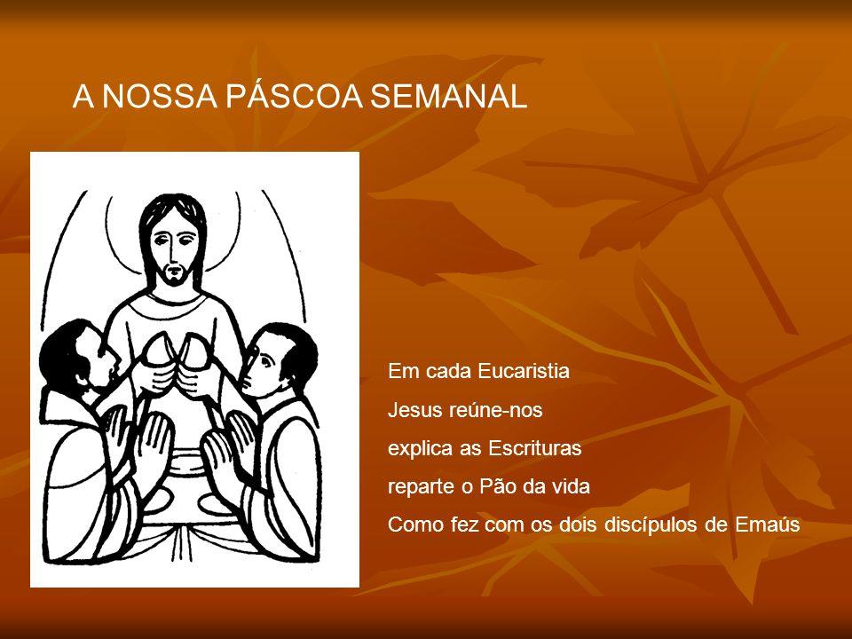 A NOSSA PÁSCOA SEMANAL Em cada Eucaristia Jesus reúne-nos