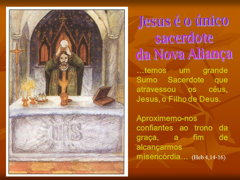 Jesus é o únicosacerdote. da Nova Aliança. …temos um grande Sumo Sacerdote que atravessou os céus, Jesus, o Filho de Deus.