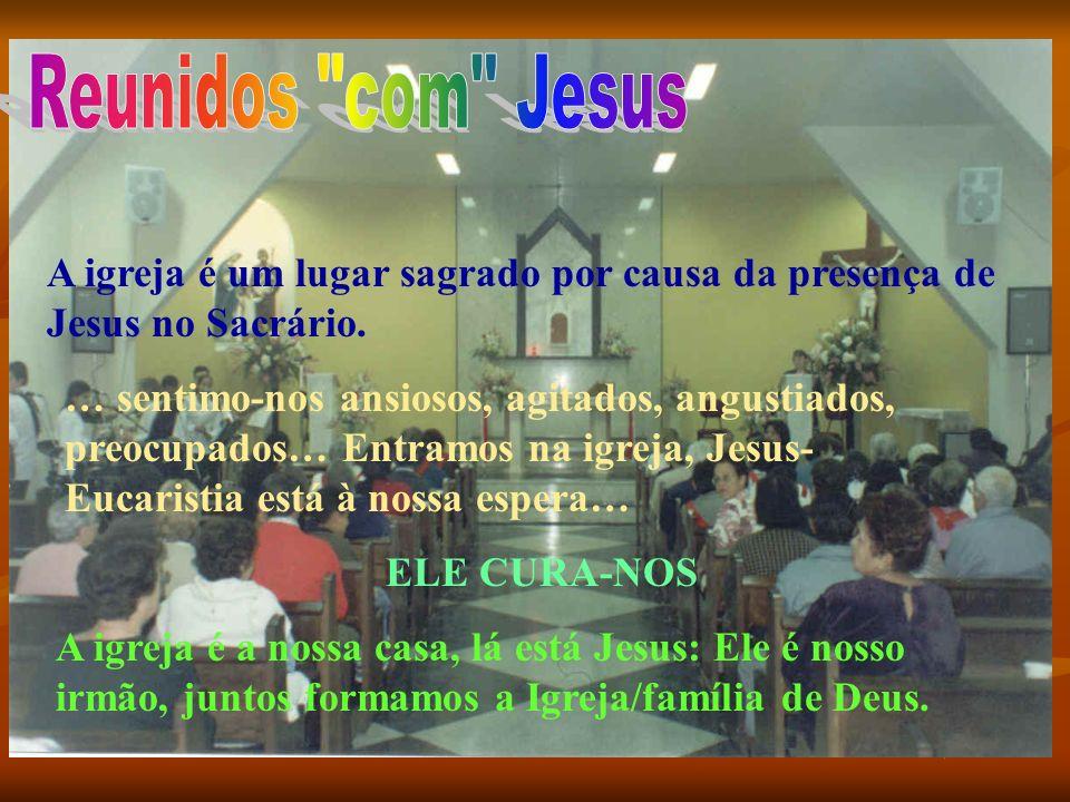 Reunidos com JesusA igreja é um lugar sagrado por causa da presença de Jesus no Sacrário.
