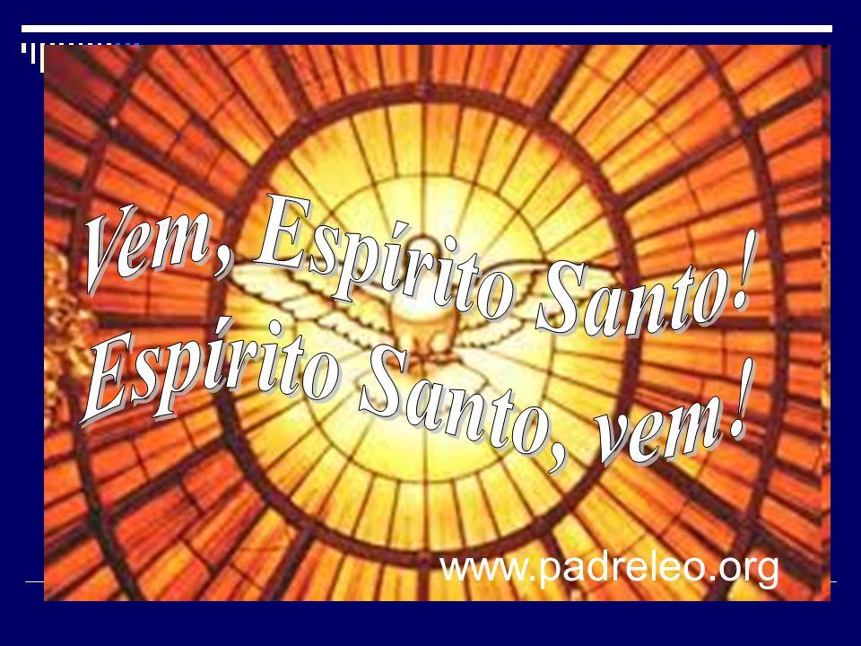 Vem, Espírito Santo! Espírito Santo, vem! www.padreleo.org