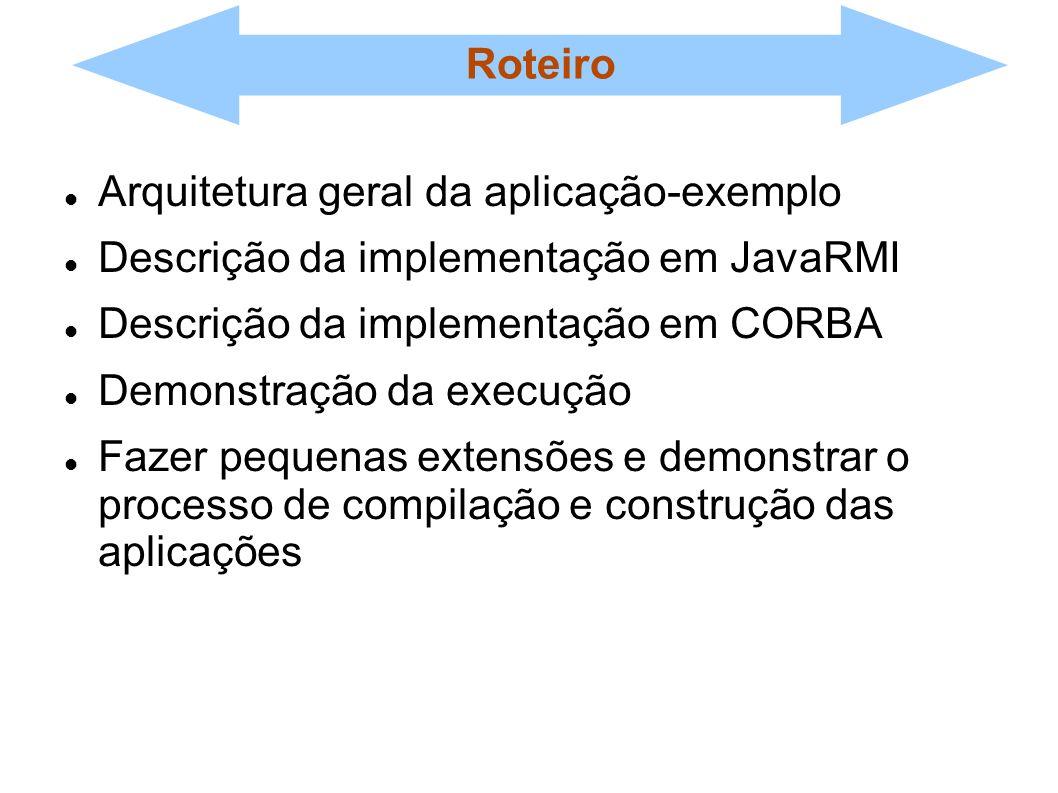 Roteiro Arquitetura geral da aplicação-exemplo. Descrição da implementação em JavaRMI. Descrição da implementação em CORBA.