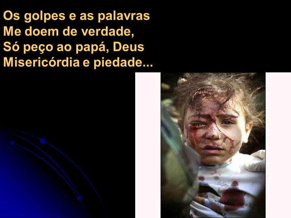 Os golpes e as palavras Me doem de verdade, Só peço ao papá, Deus Misericórdia e piedade...