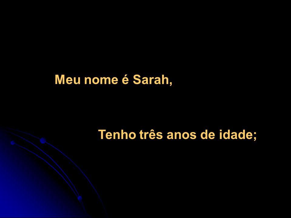 Meu nome é Sarah, Tenho três anos de idade;