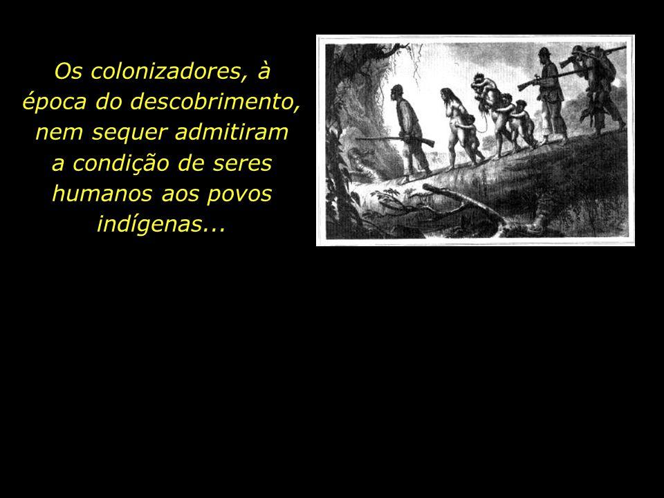 Os colonizadores, à época do descobrimento, nem sequer admitiram a condição de seres humanos aos povos indígenas...