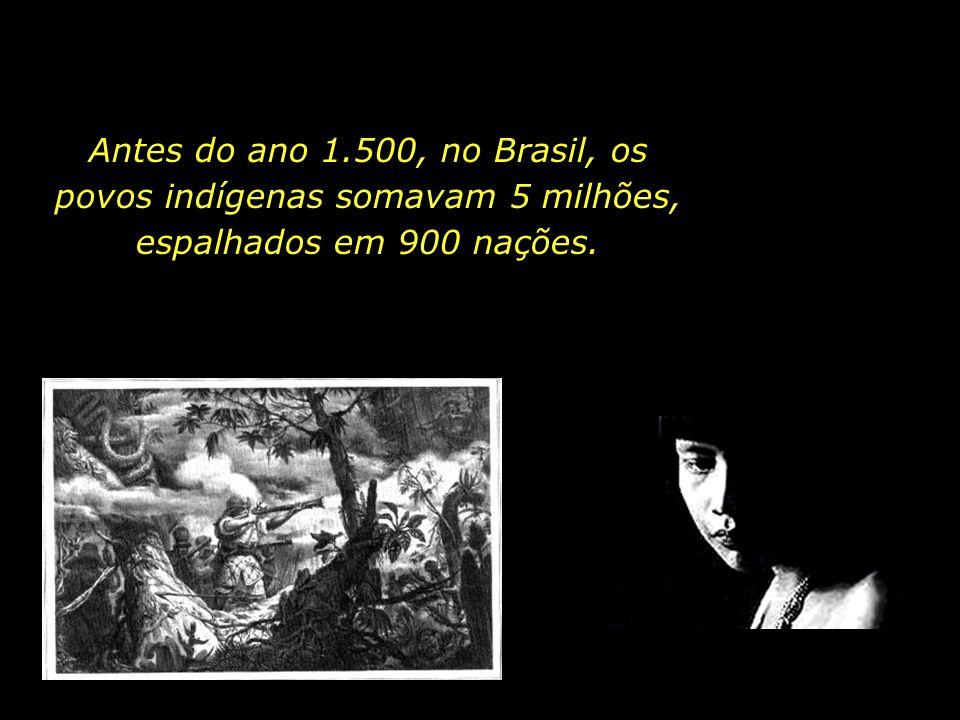 Antes do ano 1.500, no Brasil, os povos indígenas somavam 5 milhões, espalhados em 900 nações.