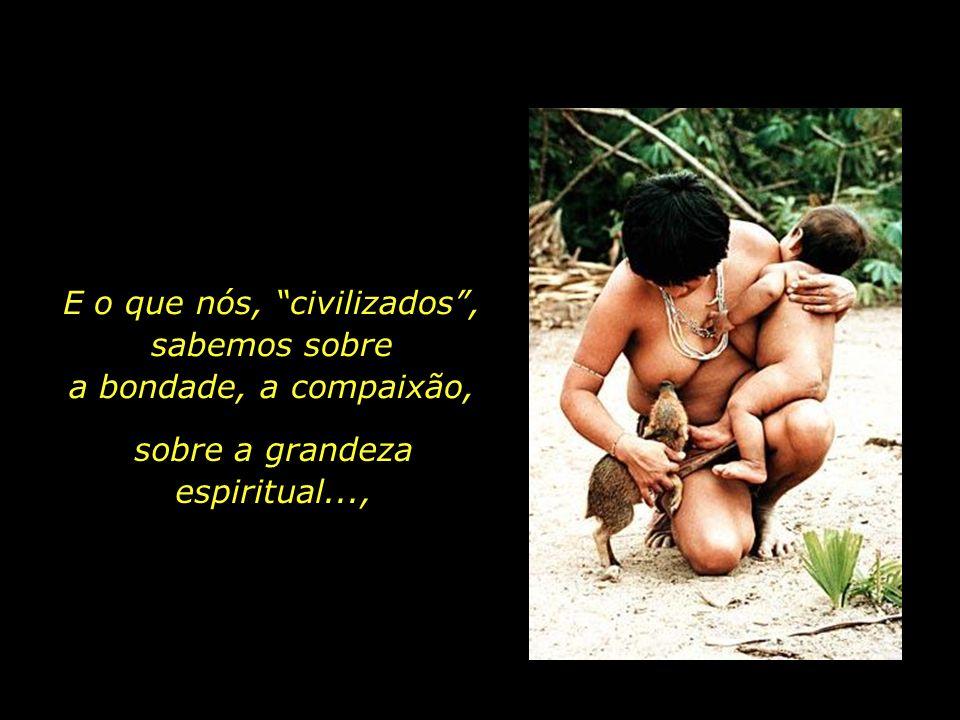 E o que nós, civilizados , sabemos sobre a bondade, a compaixão,