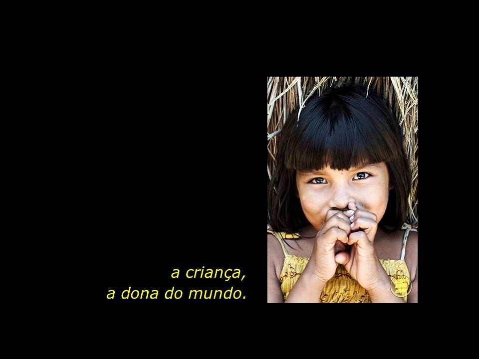 a criança, a dona do mundo.