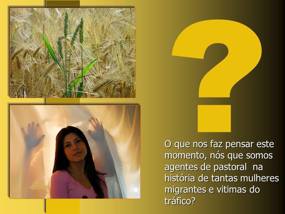 O que nos faz pensar este momento, nós que somos agentes de pastoral na história de tantas mulheres migrantes e vitimas do tráfico