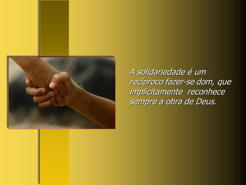 A solidariedade é um recíproco fazer-se dom, que implicitamente reconhece sempre a obra de Deus.