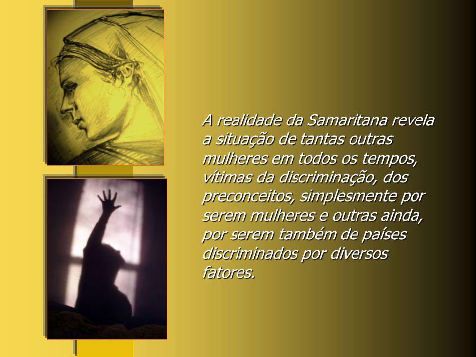A realidade da Samaritana revela a situação de tantas outras mulheres em todos os tempos, vítimas da discriminação, dos preconceitos, simplesmente por serem mulheres e outras ainda, por serem também de países discriminados por diversos fatores.
