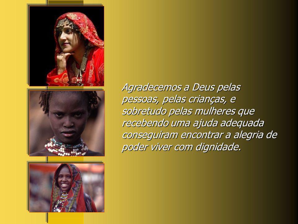 Agradecemos a Deus pelas pessoas, pelas crianças, e sobretudo pelas mulheres que recebendo uma ajuda adequada conseguiram encontrar a alegria de poder viver com dignidade.