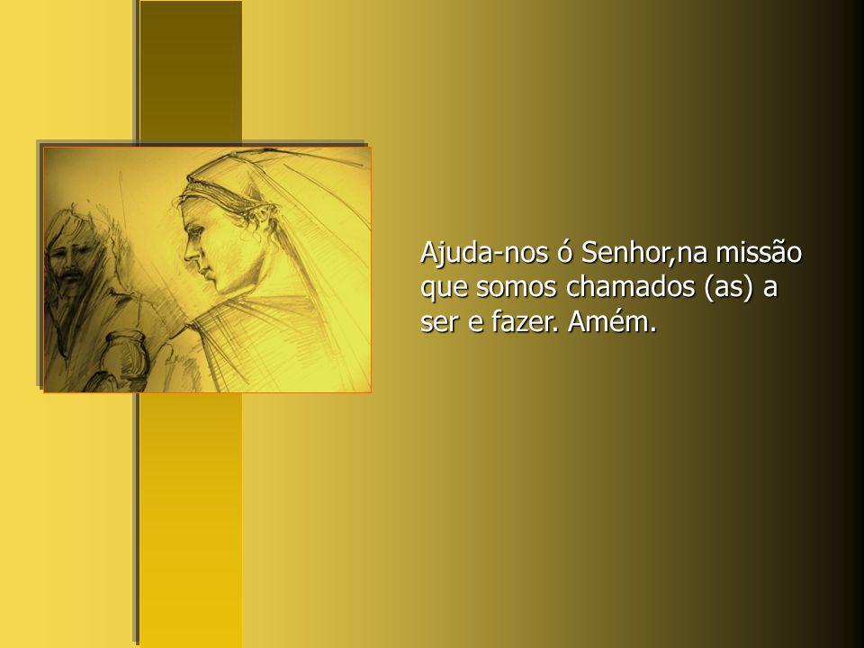 Ajuda-nos ó Senhor,na missão que somos chamados (as) a ser e fazer