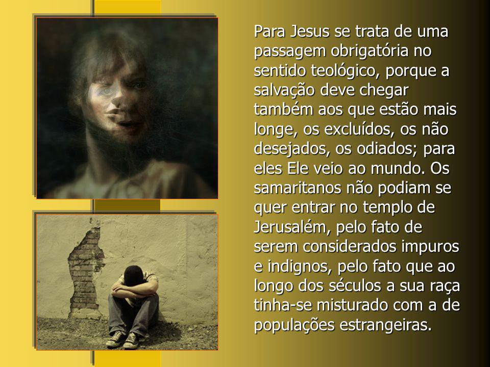 Para Jesus se trata de uma passagem obrigatória no sentido teológico, porque a salvação deve chegar também aos que estão mais longe, os excluídos, os não desejados, os odiados; para eles Ele veio ao mundo.