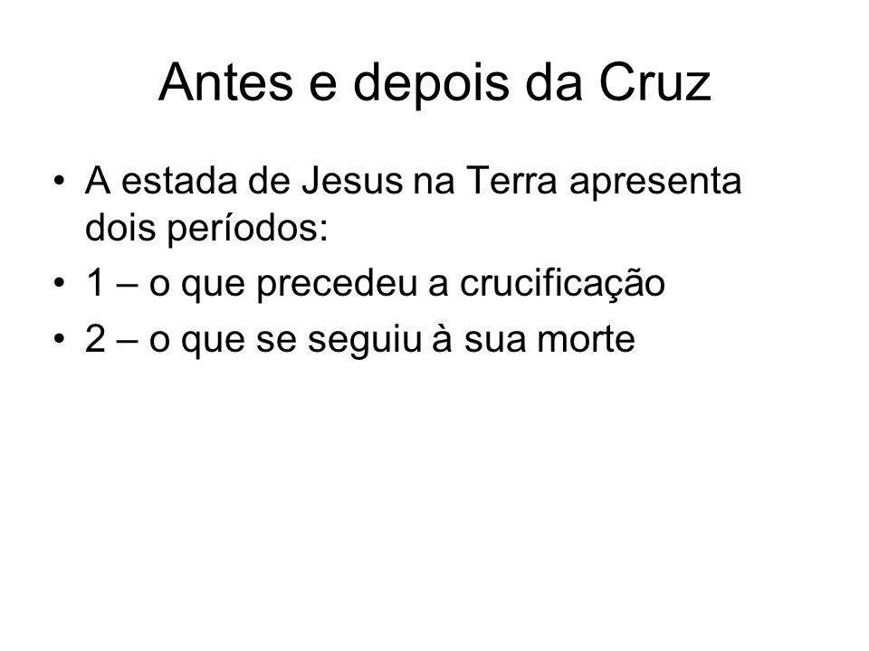 Antes e depois da Cruz A estada de Jesus na Terra apresenta dois períodos: 1 – o que precedeu a crucificação.