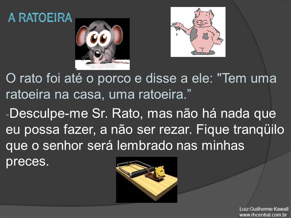 A ratoeira O rato foi até o porco e disse a ele: Tem uma ratoeira na casa, uma ratoeira.