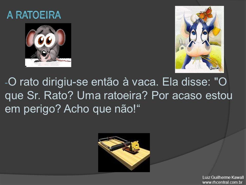 A ratoeira O rato dirigiu-se então à vaca. Ela disse: O que Sr. Rato Uma ratoeira Por acaso estou em perigo Acho que não!