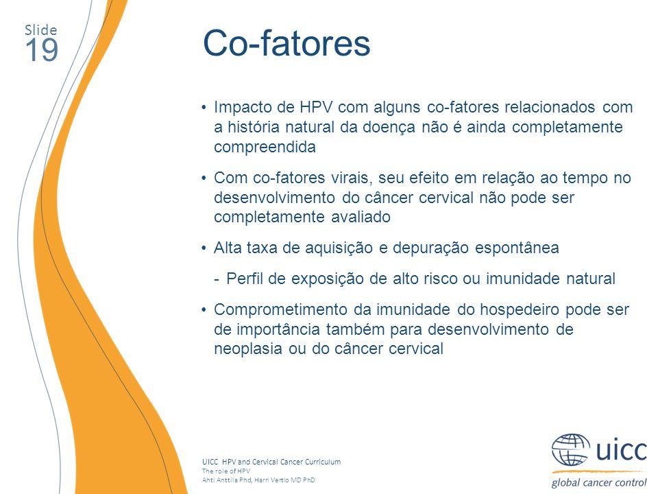 SlideCo-fatores. 19. Impacto de HPV com alguns co-fatores relacionados com a história natural da doença não é ainda completamente compreendida.