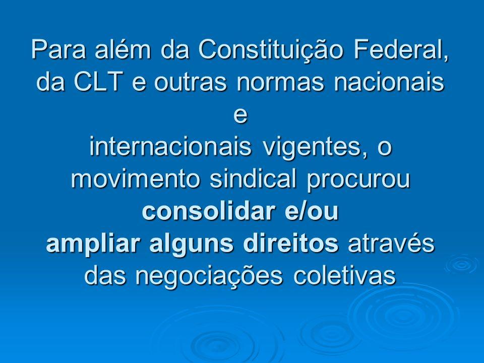 Para além da Constituição Federal, da CLT e outras normas nacionais e internacionais vigentes, o movimento sindical procurou consolidar e/ou ampliar alguns direitos através das negociações coletivas