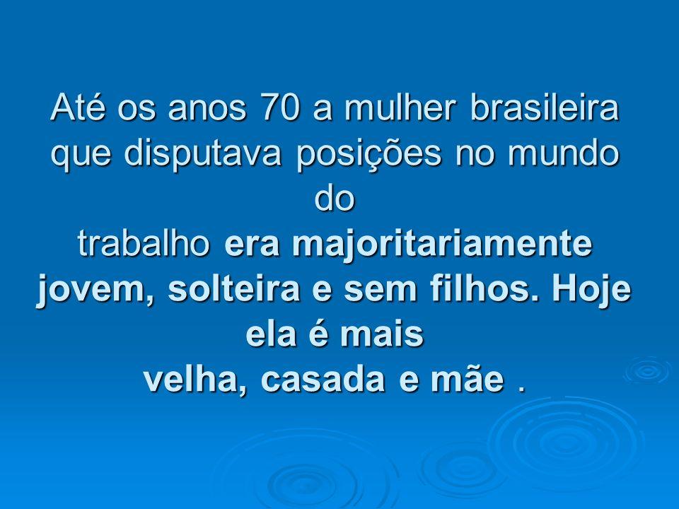 Até os anos 70 a mulher brasileira que disputava posições no mundo do trabalho era majoritariamente jovem, solteira e sem filhos.