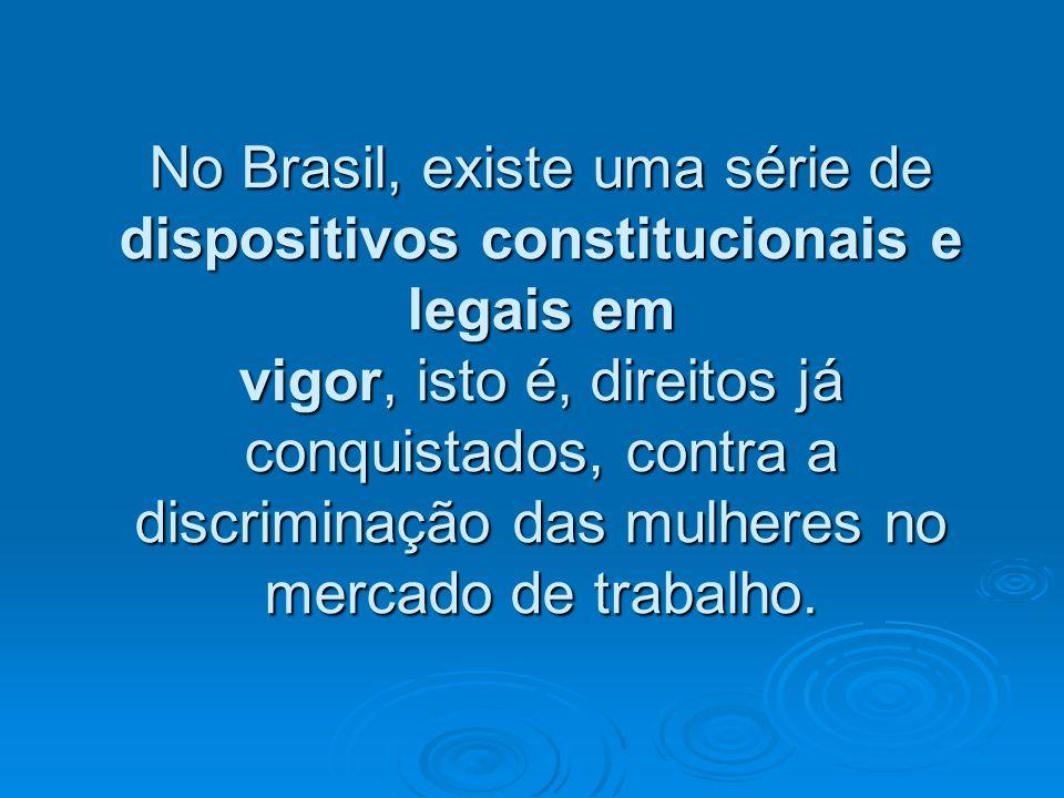 No Brasil, existe uma série de dispositivos constitucionais e legais em vigor, isto é, direitos já conquistados, contra a discriminação das mulheres no mercado de trabalho.