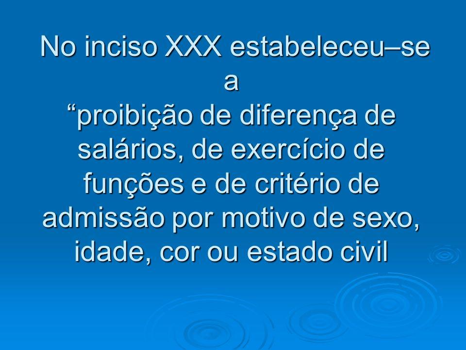 No inciso XXX estabeleceu–se a proibição de diferença de salários, de exercício de funções e de critério de admissão por motivo de sexo, idade, cor ou estado civil