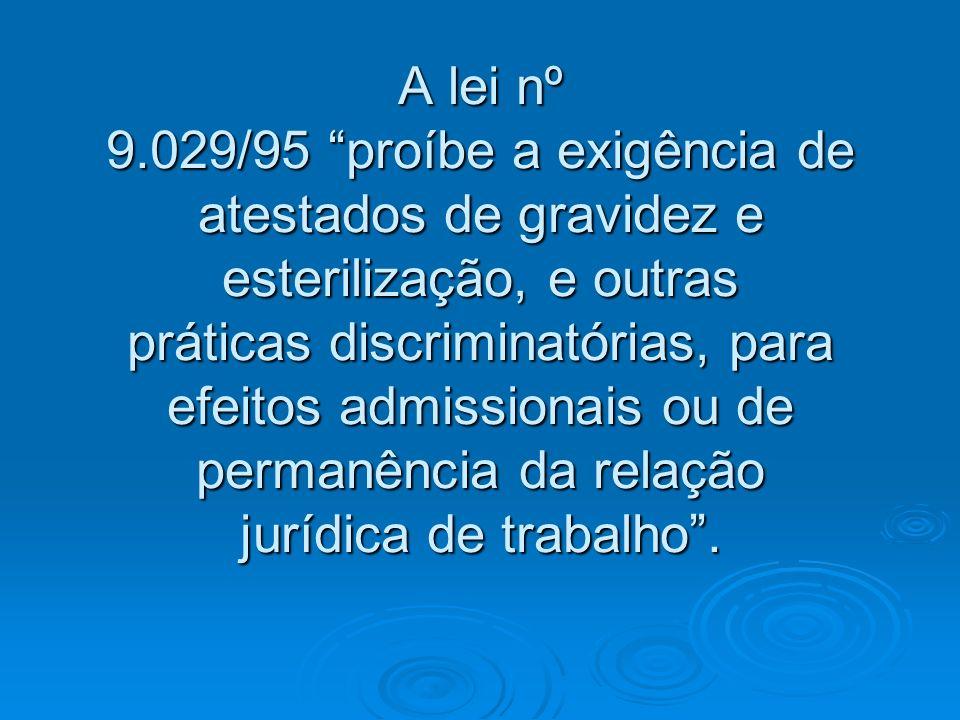 A lei nº 9.029/95 proíbe a exigência de atestados de gravidez e esterilização, e outras práticas discriminatórias, para efeitos admissionais ou de permanência da relação jurídica de trabalho .