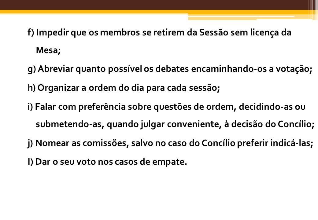 f) Impedir que os membros se retirem da Sessão sem licença da Mesa; g) Abreviar quanto possível os debates encaminhando-os a votação; h) Organizar a ordem do dia para cada sessão; i) Falar com preferência sobre questões de ordem, decidindo-as ou submetendo-as, quando julgar conveniente, à decisão do Concílio; j) Nomear as comissões, salvo no caso do Concílio preferir indicá-las; I) Dar o seu voto nos casos de empate.