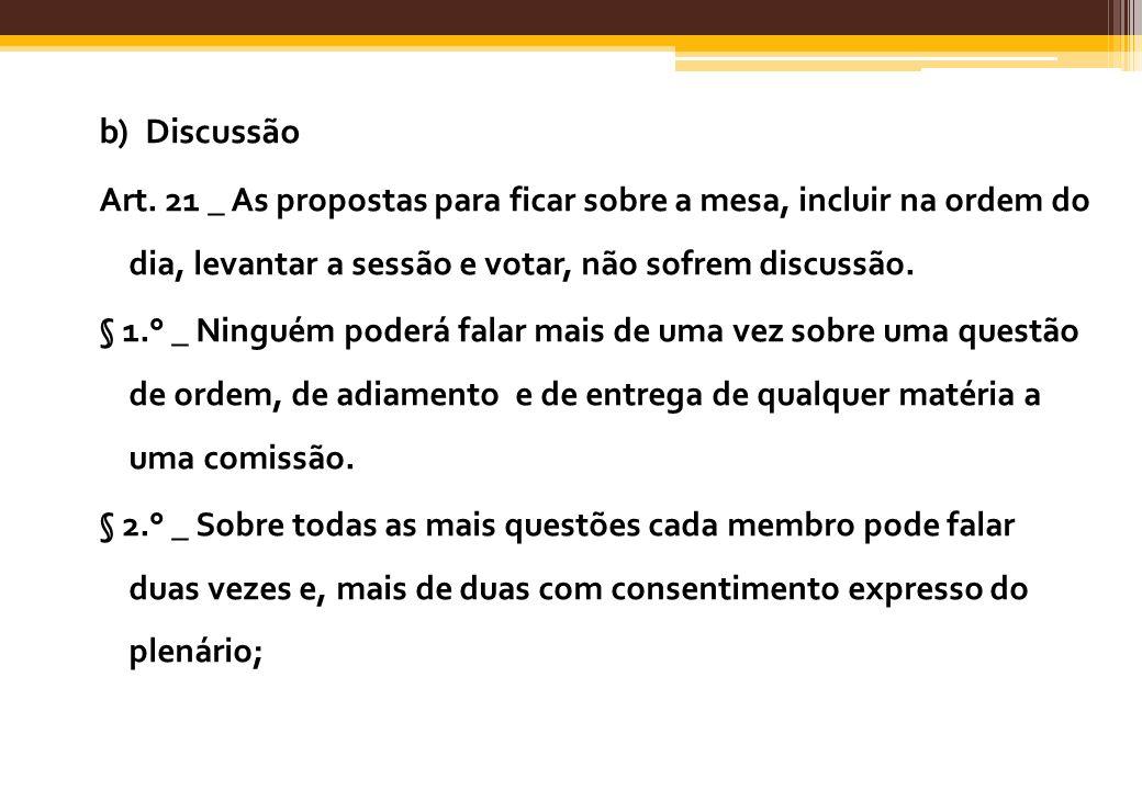b) DiscussãoArt. 21 _ As propostas para ficar sobre a mesa, incluir na ordem do dia, levantar a sessão e votar, não sofrem discussão.