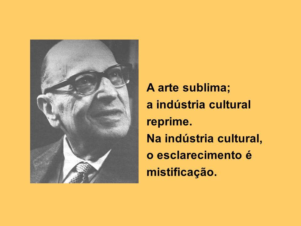 A arte sublima; a indústria cultural reprime.