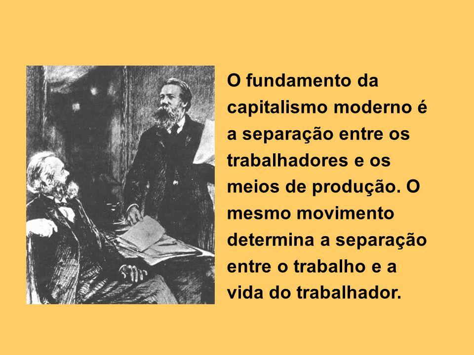 O fundamento da capitalismo moderno é a separação entre os trabalhadores e os meios de produção.