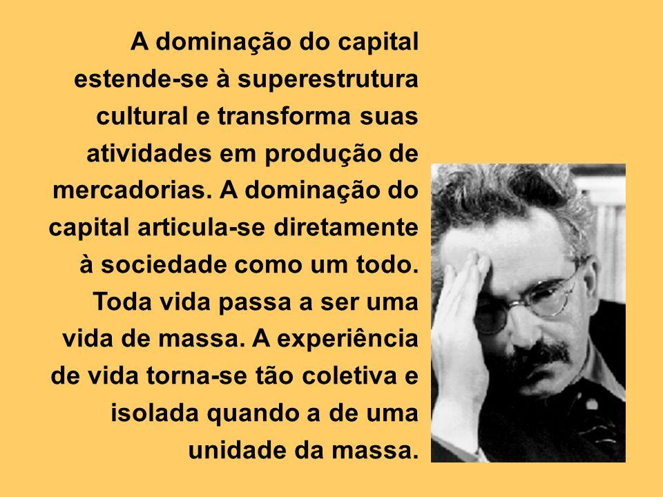 A dominação do capital estende-se à superestrutura cultural e transforma suas atividades em produção de mercadorias.