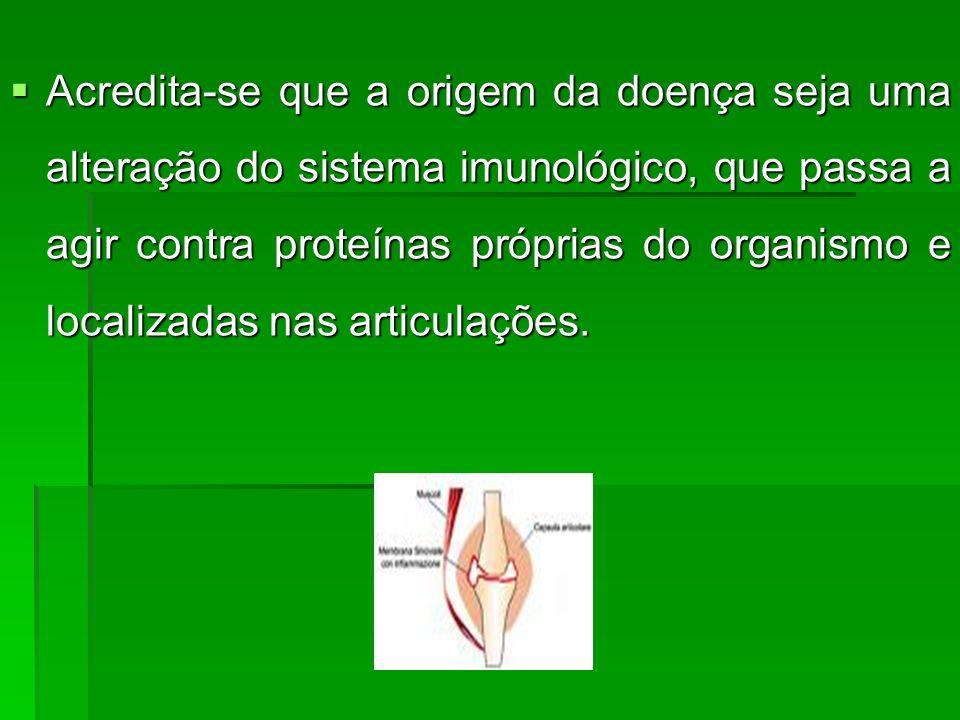 Acredita-se que a origem da doença seja uma alteração do sistema imunológico, que passa a agir contra proteínas próprias do organismo e localizadas nas articulações.