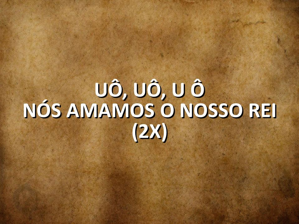 UÔ, UÔ, U Ô NÓS AMAMOS O NOSSO REI (2X)