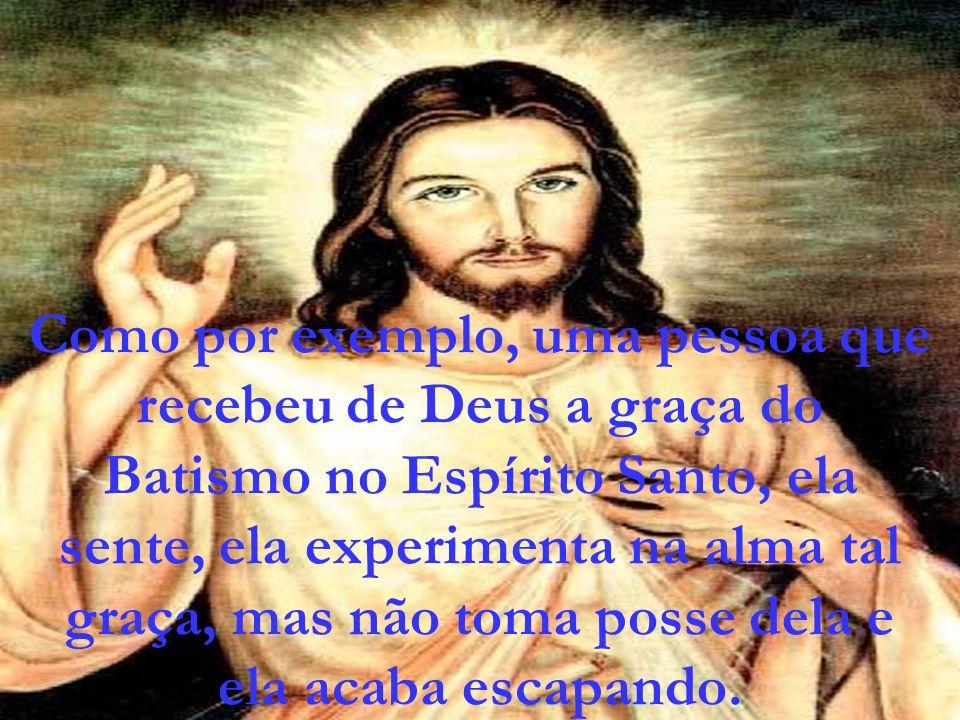 Como por exemplo, uma pessoa que recebeu de Deus a graça do Batismo no Espírito Santo, ela sente, ela experimenta na alma tal graça, mas não toma posse dela e ela acaba escapando.