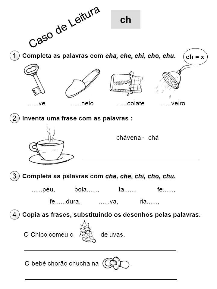 ch Caso de Leitura. ch = x. 1. Completa as palavras com cha, che, chi, cho, chu. ......ve. ......nelo.