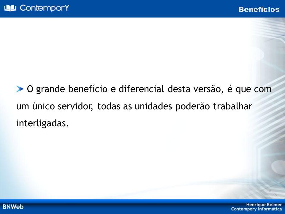 Benefícios O grande benefício e diferencial desta versão, é que com um único servidor, todas as unidades poderão trabalhar interligadas.