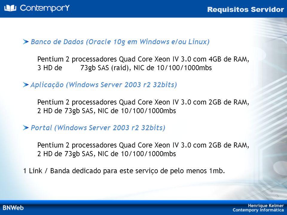 Requisitos ServidorBanco de Dados (Oracle 10g em Windows e/ou Linux) Pentium 2 processadores Quad Core Xeon IV 3.0 com 4GB de RAM,