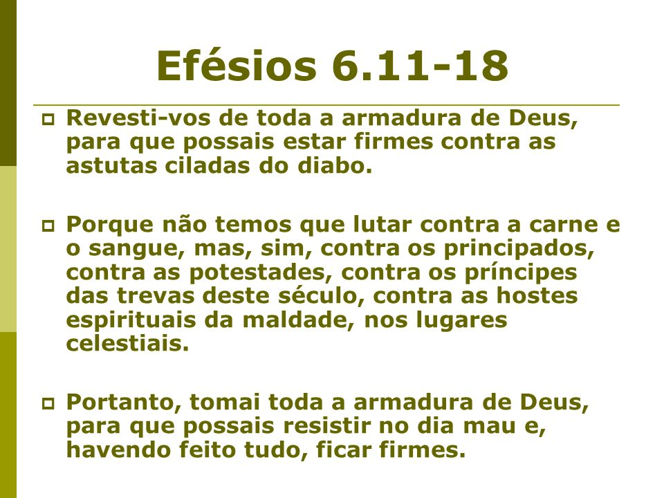 Efésios 6.11-18Revesti-vos de toda a armadura de Deus, para que possais estar firmes contra as astutas ciladas do diabo.