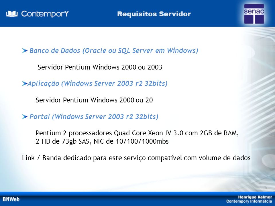 Requisitos Servidor Banco de Dados (Oracle ou SQL Server em Windows) Servidor Pentium Windows 2000 ou 2003.
