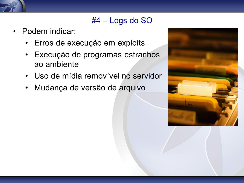 #4 – Logs do SO Podem indicar: Erros de execução em exploits. Execução de programas estranhos ao ambiente.