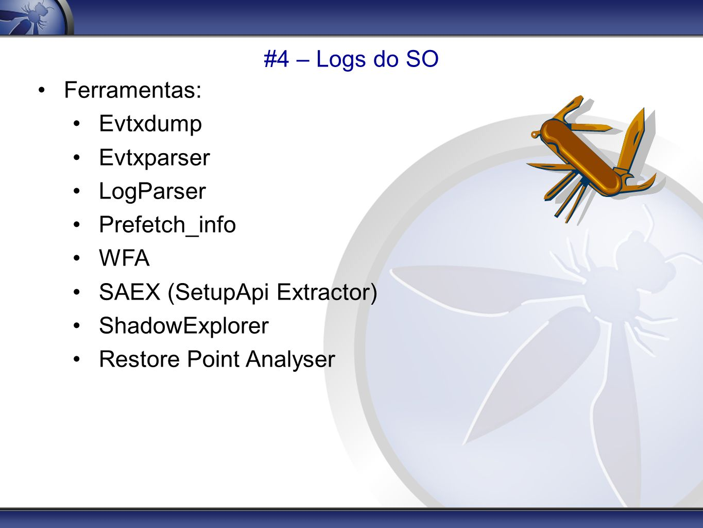 #4 – Logs do SO Ferramentas: Evtxdump. Evtxparser. LogParser. Prefetch_info. WFA. SAEX (SetupApi Extractor)