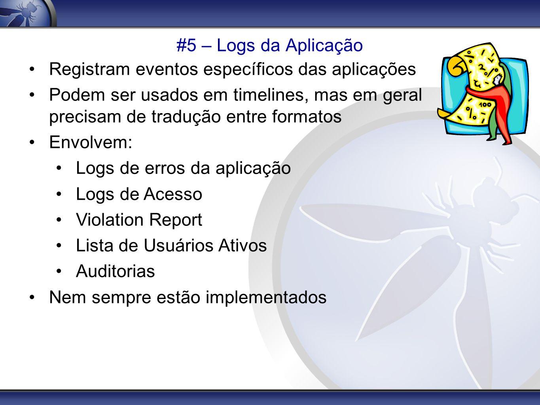 #5 – Logs da Aplicação Registram eventos específicos das aplicações. Podem ser usados em timelines, mas em geral precisam de tradução entre formatos.