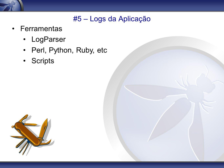 #5 – Logs da Aplicação Ferramentas LogParser Perl, Python, Ruby, etc Scripts
